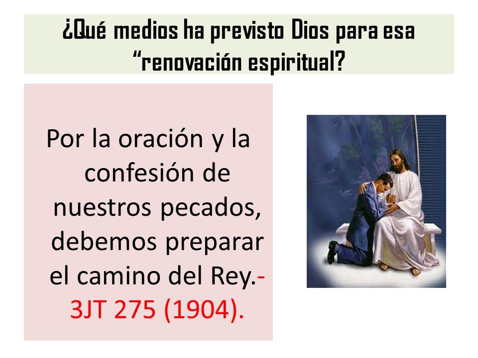 ¿Qué medios ha previsto Dios para esa renovación espiritual? Por la oración y la confesión de nuestros pecados, debemos preparar el camino del Rey.- 3