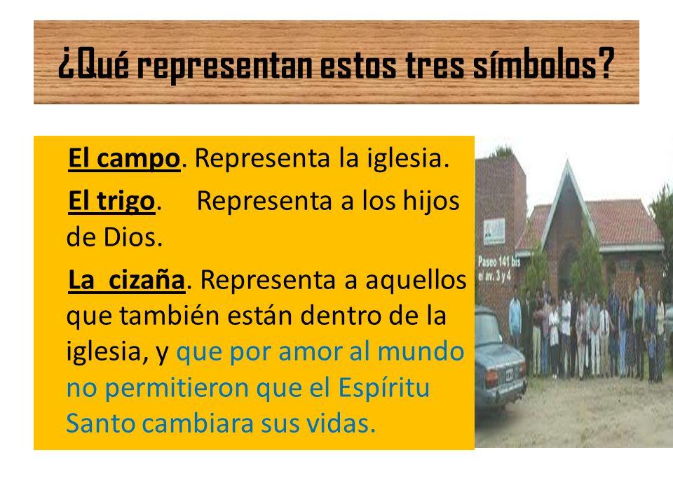 ¿Qué representan estos tres símbolos? El campo. Representa la iglesia. El trigo. Representa a los hijos de Dios. La cizaña. Representa a aquellos que