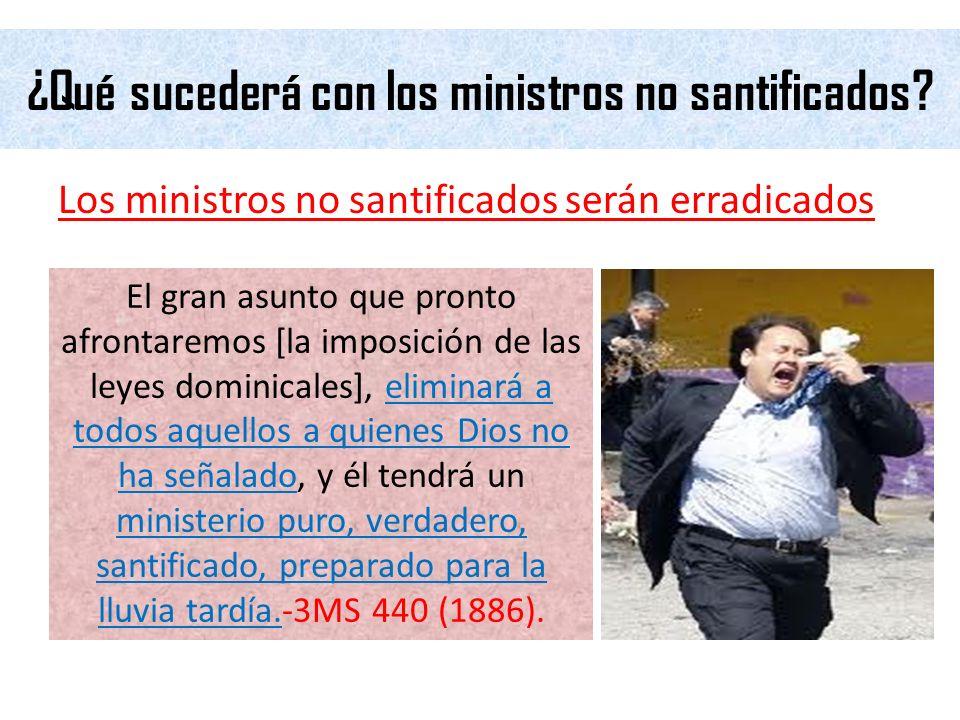 ¿Qué sucederá con los ministros no santificados? Los ministros no santificados serán erradicados El gran asunto que pronto afrontaremos [la imposición