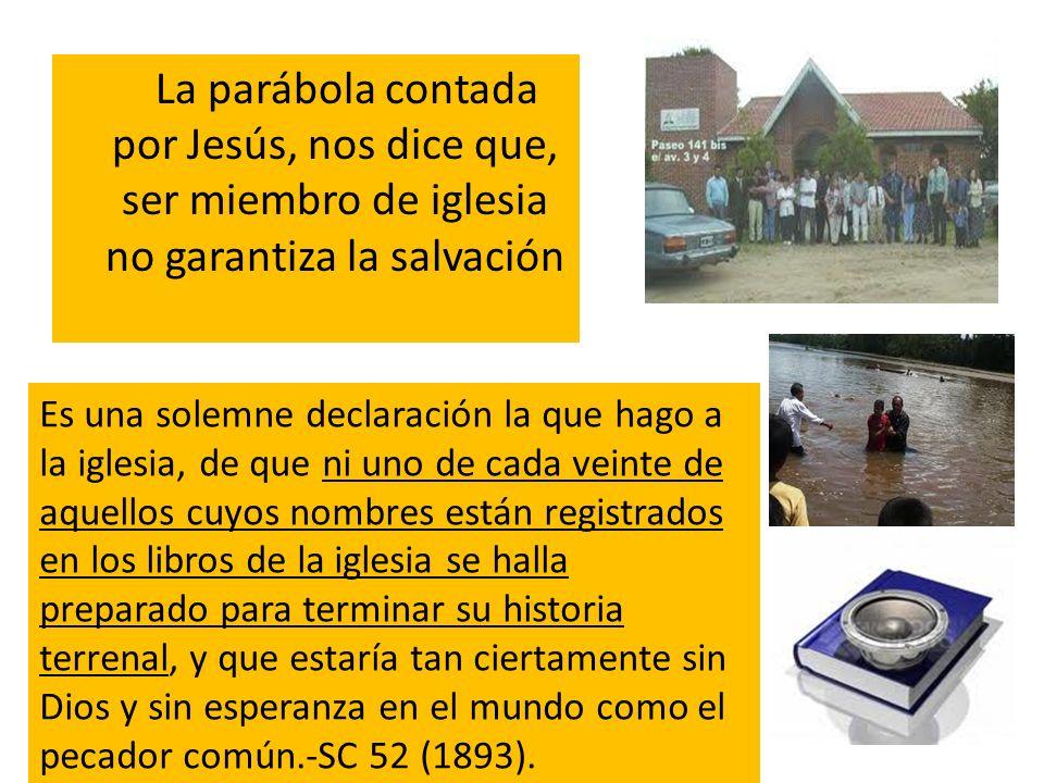 La parábola contada por Jesús, nos dice que, ser miembro de iglesia no garantiza la salvación Es una solemne declaración la que hago a la iglesia, de