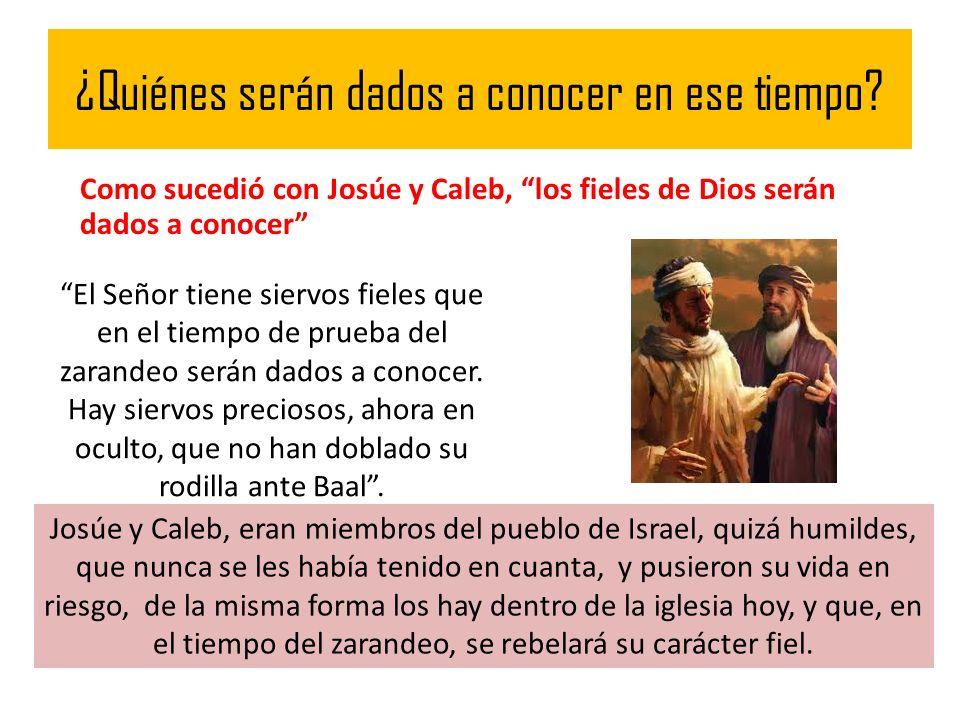 ¿Quiénes serán dados a conocer en ese tiempo? Como sucedió con Josúe y Caleb, los fieles de Dios serán dados a conocer El Señor tiene siervos fieles q