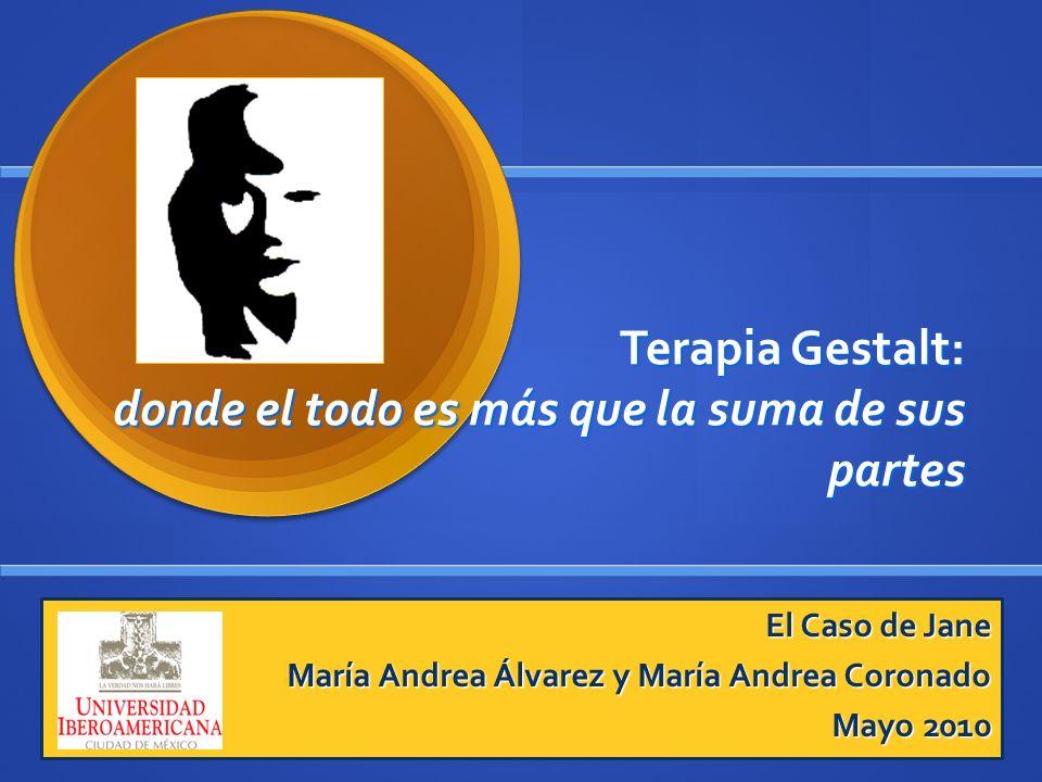 Terapia Gestalt: donde el todo es más que la suma de sus partes El Caso de Jane María Andrea Álvarez y María Andrea Coronado Mayo 2010
