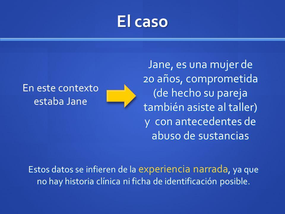 El caso En este contexto estaba Jane Jane, es una mujer de 20 años, comprometida (de hecho su pareja también asiste al taller) y con antecedentes de a