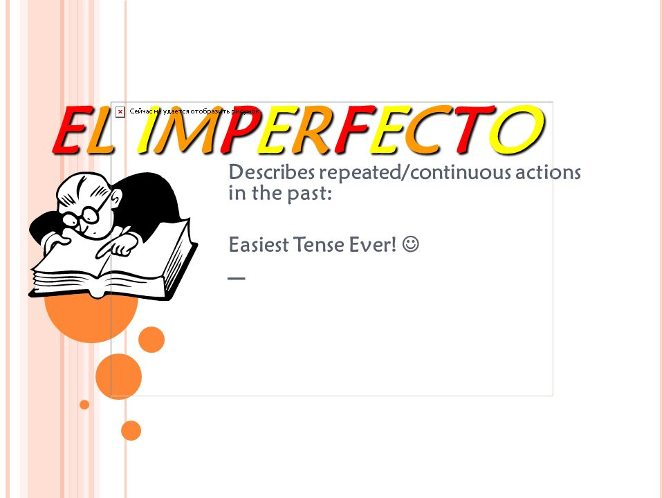 EL EL EL EL IMPERFECTOIMPERFECTOIMPERFECTOIMPERFECTO Describes repeated/continuous actions in the past: Easiest Tense Ever.