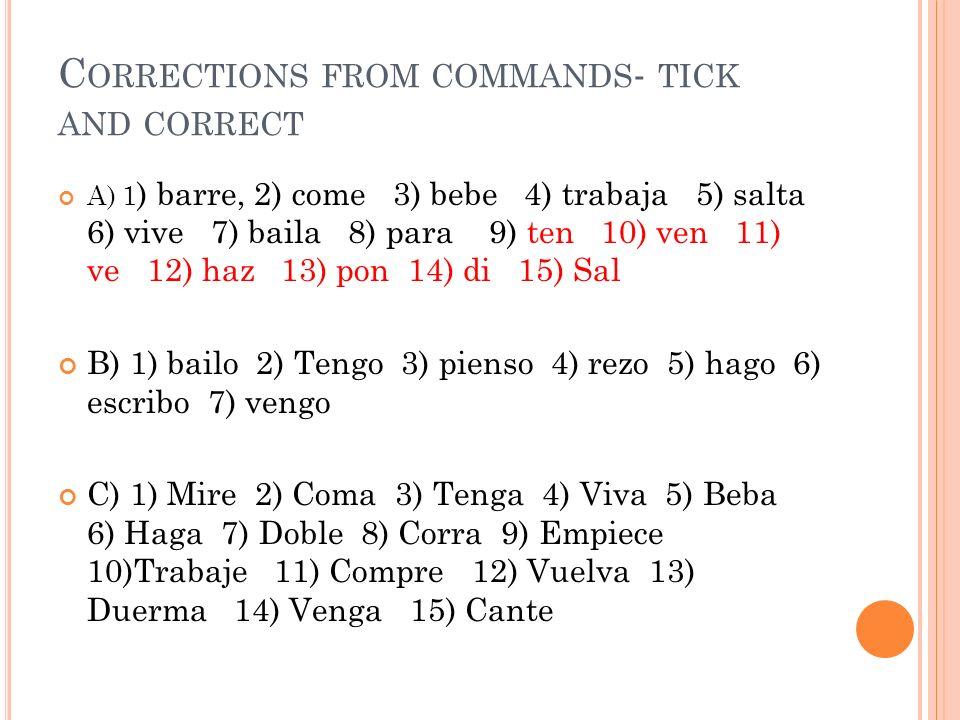 C ORRECTIONS FROM COMMANDS - TICK AND CORRECT A) 1 ) barre, 2) come 3) bebe 4) trabaja 5) salta 6) vive 7) baila 8) para 9) ten 10) ven 11) ve 12) haz 13) pon 14) di 15) Sal B) 1) bailo 2) Tengo 3) pienso 4) rezo 5) hago 6) escribo 7) vengo C) 1) Mire 2) Coma 3) Tenga 4) Viva 5) Beba 6) Haga 7) Doble 8) Corra 9) Empiece 10)Trabaje 11) Compre 12) Vuelva 13) Duerma 14) Venga 15) Cante