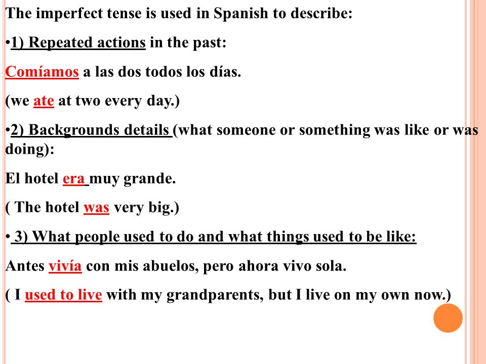 The imperfect tense is used in Spanish to describe: 1) Repeated actions in the past: Comíamos a las dos todos los días.