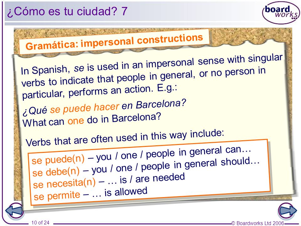 © Boardworks Ltd 2006 10 of 24 ¿Cómo es tu ciudad? 7 Gramática: impersonal constructions se puede(n) – you / one / people in general can… se debe(n) –