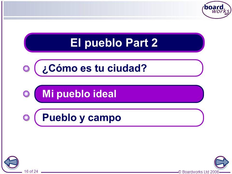 © Boardworks Ltd 2006 16 of 24 El pueblo Part 2 ¿Cómo es tu ciudad? Mi pueblo ideal Pueblo y campo