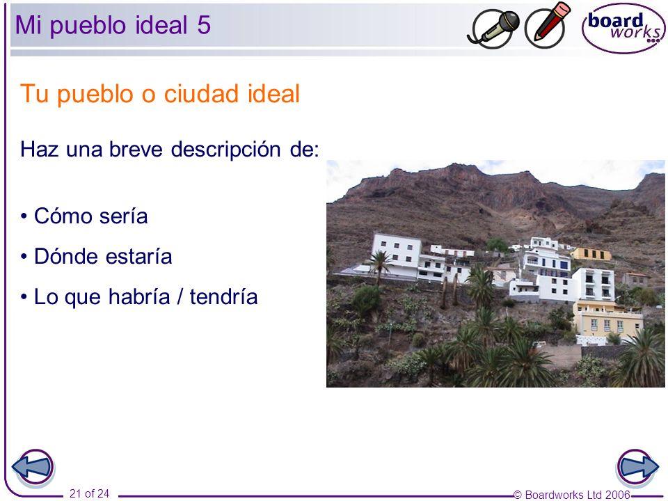 © Boardworks Ltd 2006 21 of 24 Tu pueblo o ciudad ideal Haz una breve descripción de: Cómo sería Dónde estaría Lo que habría / tendría Mi pueblo ideal