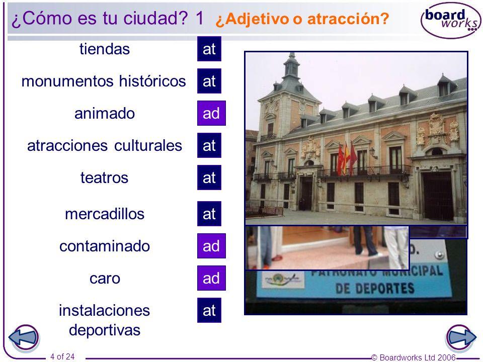 © Boardworks Ltd 2006 4 of 24 ¿Adjetivo o atracción? tiendas animado atracciones culturales monumentos históricos teatros contaminado mercadillos caro