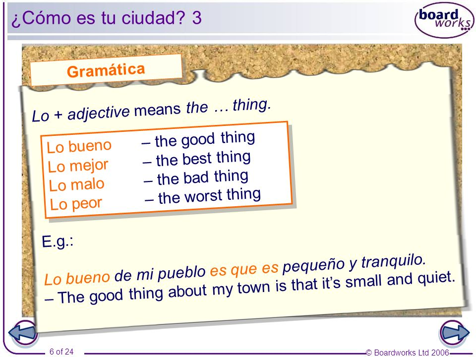 © Boardworks Ltd 2006 6 of 24 ¿Cómo es tu ciudad? 3 Gramática Lo bueno – the good thing Lo mejor– the best thing Lo malo – the bad thing Lo peor – the