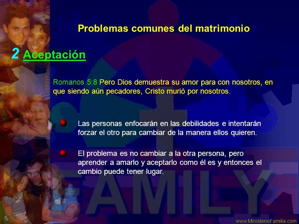 www.MinisterioFamilia.com Problemas comunes del matrimonio 2 Aceptación El problema es no cambiar a la otra persona, pero aprender a amarlo y aceptarl