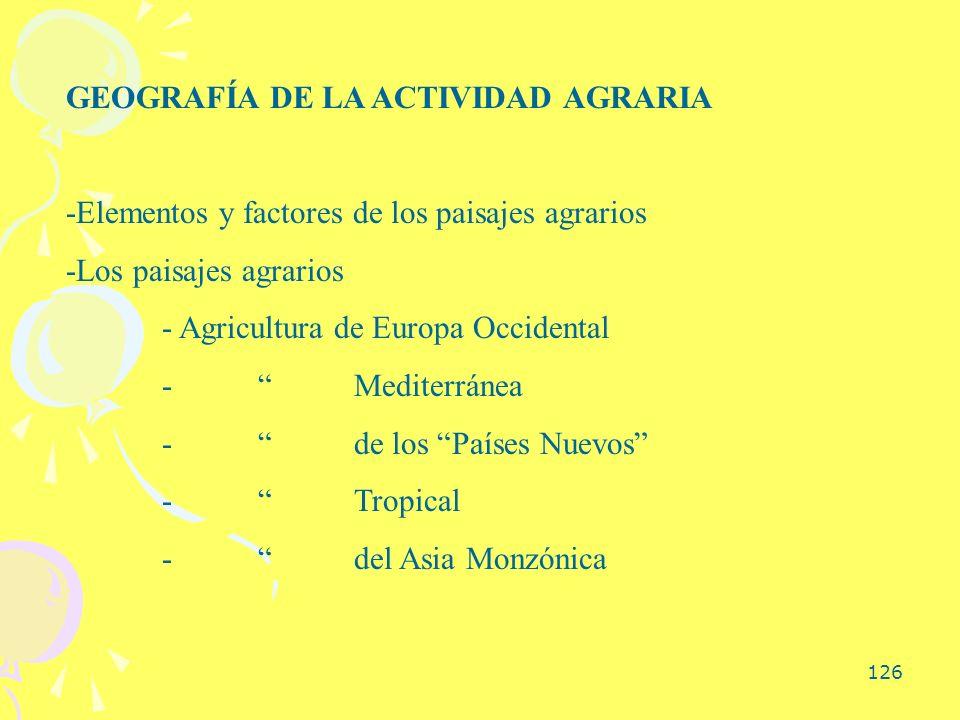 126 GEOGRAFÍA DE LA ACTIVIDAD AGRARIA -Elementos y factores de los paisajes agrarios -Los paisajes agrarios - Agricultura de Europa Occidental -Medite