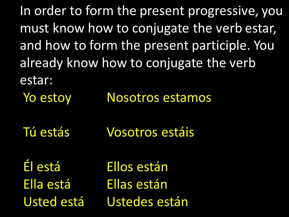 To form the present participle (-ing) of most verbs in Spanish you drop the ending of the infinitive and add… -ando to the stem of –ar verbs -iendo to the stem of –er and –ir verbs hablar > habl- > hablando comer > com- > comiendo subir > sub- > subiendo