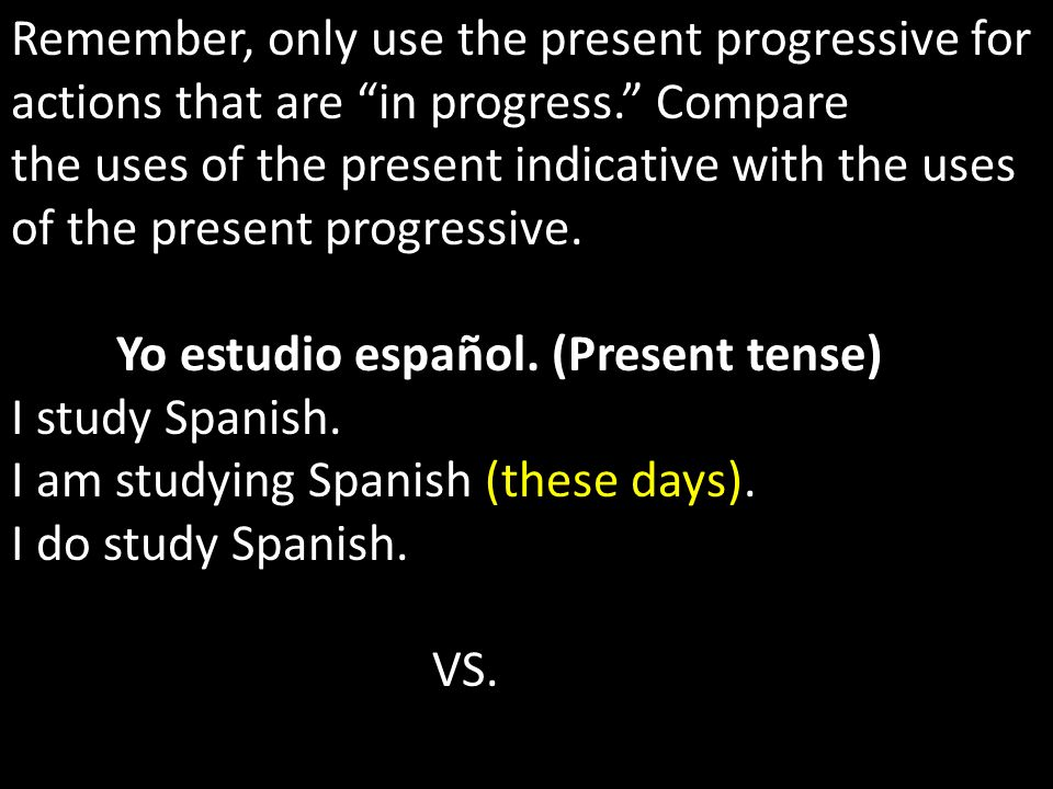 Remember, only use the present progressive for actions that are in progress. Compare the uses of the present indicative with the uses of the present p