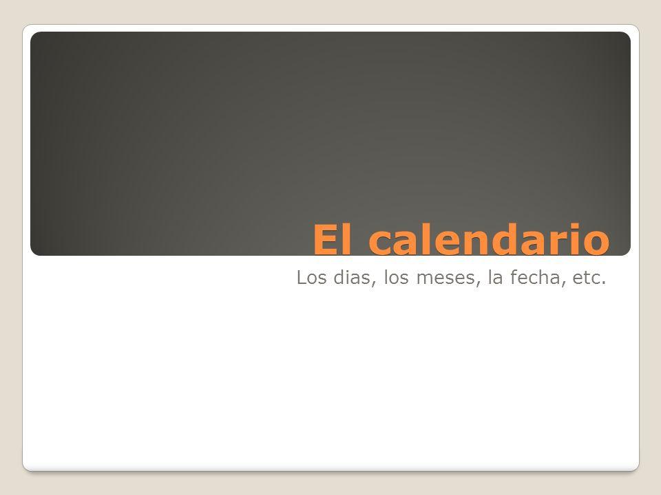 El calendario Los dias, los meses, la fecha, etc.