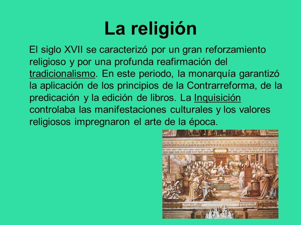 La religión El siglo XVII se caracterizó por un gran reforzamiento religioso y por una profunda reafirmación del tradicionalismo. En este periodo, la