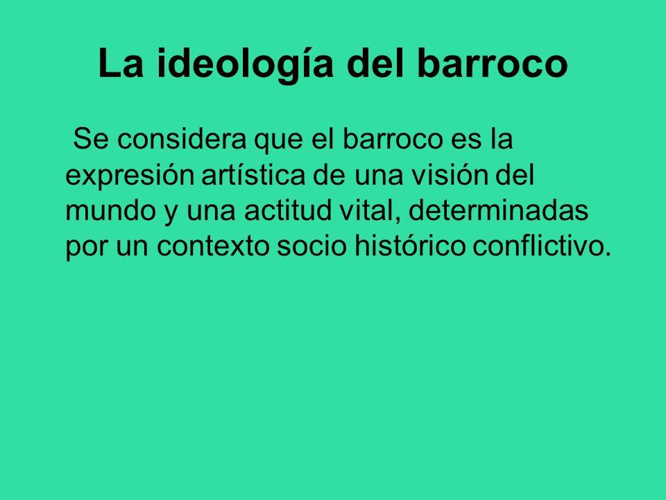 La ideología del barroco Se considera que el barroco es la expresión artística de una visión del mundo y una actitud vital, determinadas por un contex