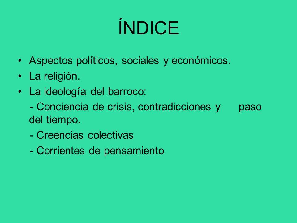 ÍNDICE Aspectos políticos, sociales y económicos. La religión. La ideología del barroco: - Conciencia de crisis, contradicciones y paso del tiempo. -