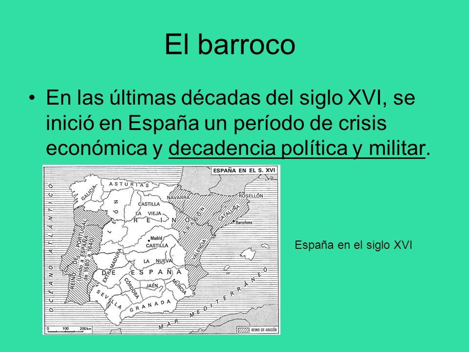 El barroco En las últimas décadas del siglo XVI, se inició en España un período de crisis económica y decadencia política y militar. España en el sigl