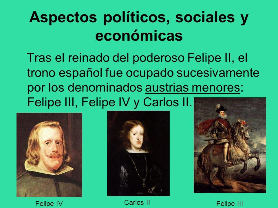 Aspectos políticos, sociales y económicas Tras el reinado del poderoso Felipe II, el trono español fue ocupado sucesivamente por los denominados austr