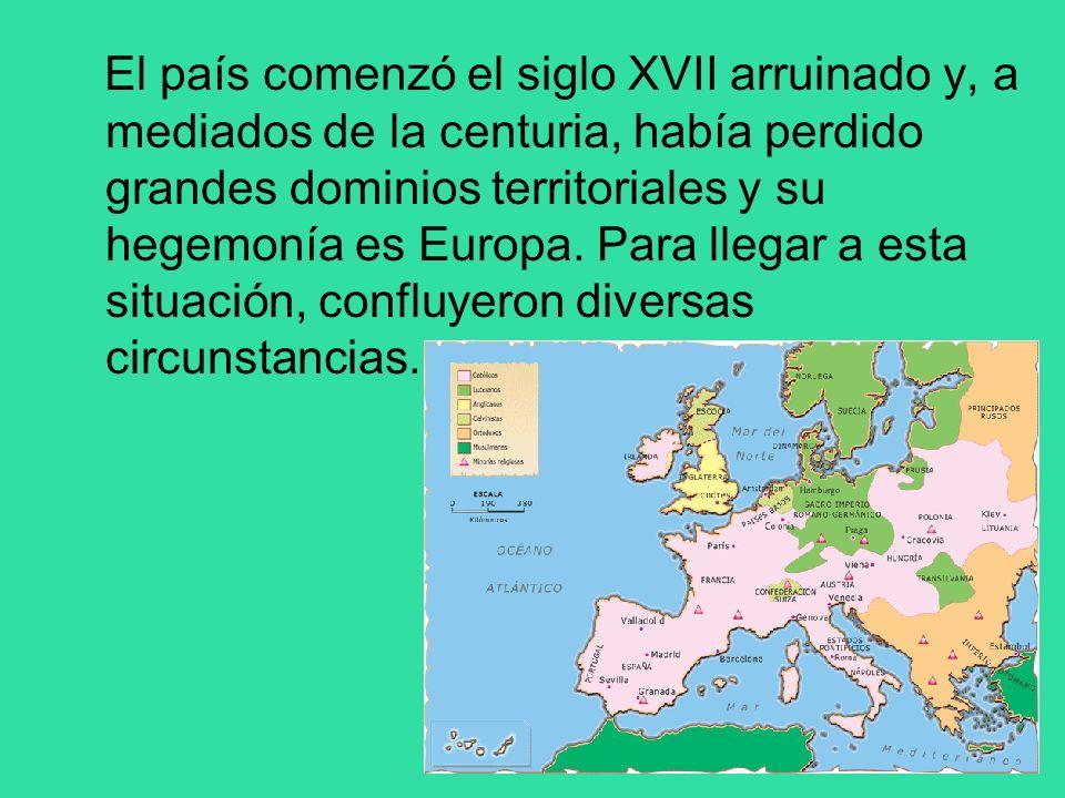 El país comenzó el siglo XVII arruinado y, a mediados de la centuria, había perdido grandes dominios territoriales y su hegemonía es Europa. Para lleg