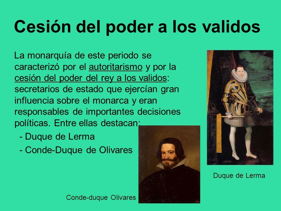 Cesión del poder a los validos La monarquía de este periodo se caracterizó por el autoritarismo y por la cesión del poder del rey a los validos: secre