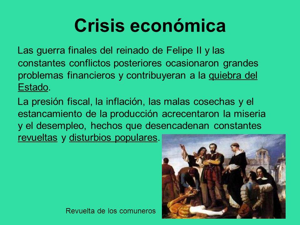 Crisis económica Las guerra finales del reinado de Felipe II y las constantes conflictos posteriores ocasionaron grandes problemas financieros y contr