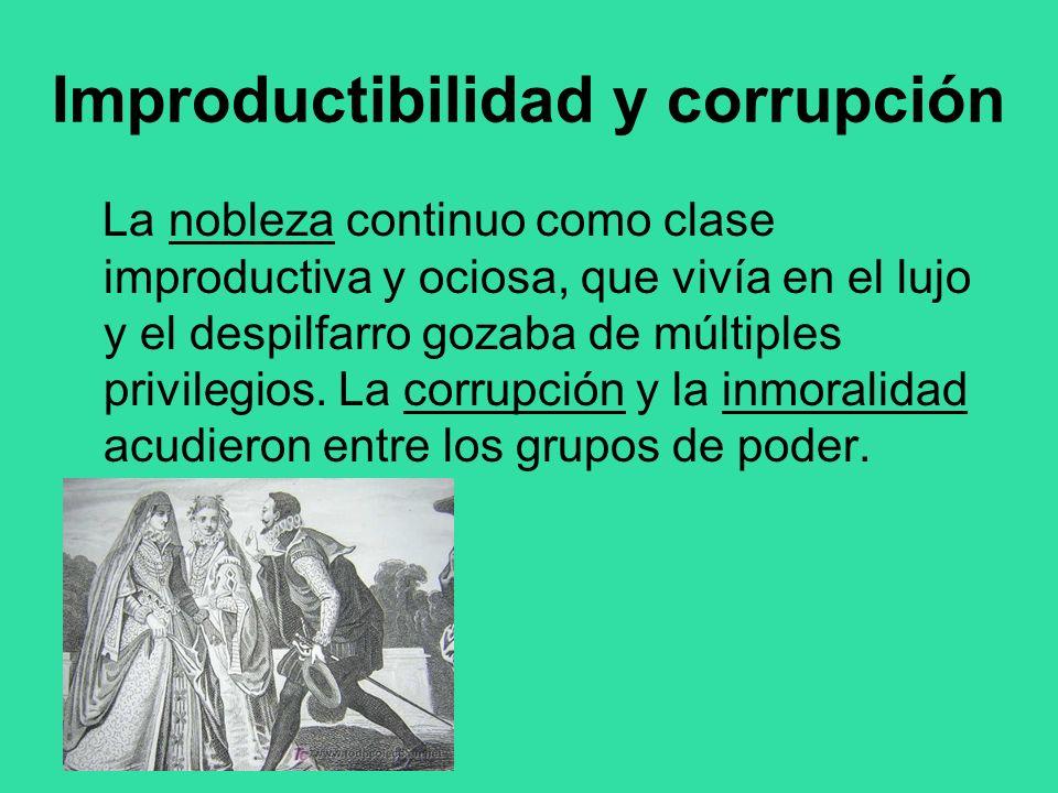 Improductibilidad y corrupción La nobleza continuo como clase improductiva y ociosa, que vivía en el lujo y el despilfarro gozaba de múltiples privile