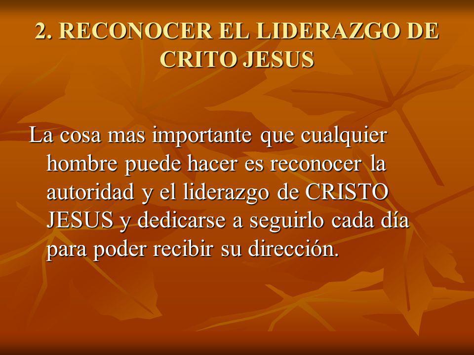 2. RECONOCER EL LIDERAZGO DE CRITO JESUS La cosa mas importante que cualquier hombre puede hacer es reconocer la autoridad y el liderazgo de CRISTO JE