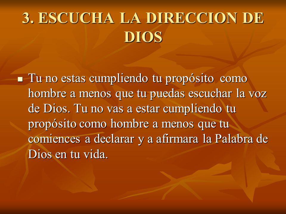 3. ESCUCHA LA DIRECCION DE DIOS Tu no estas cumpliendo tu propósito como hombre a menos que tu puedas escuchar la voz de Dios. Tu no vas a estar cumpl