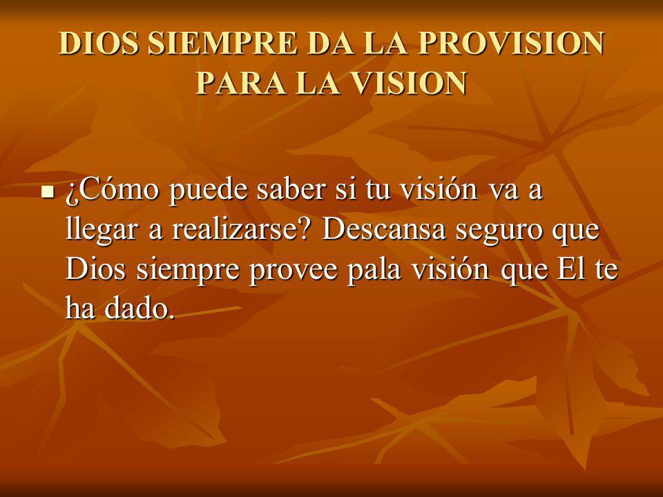 DIOS SIEMPRE DA LA PROVISION PARA LA VISION ¿Cómo puede saber si tu visión va a llegar a realizarse? Descansa seguro que Dios siempre provee pala visi
