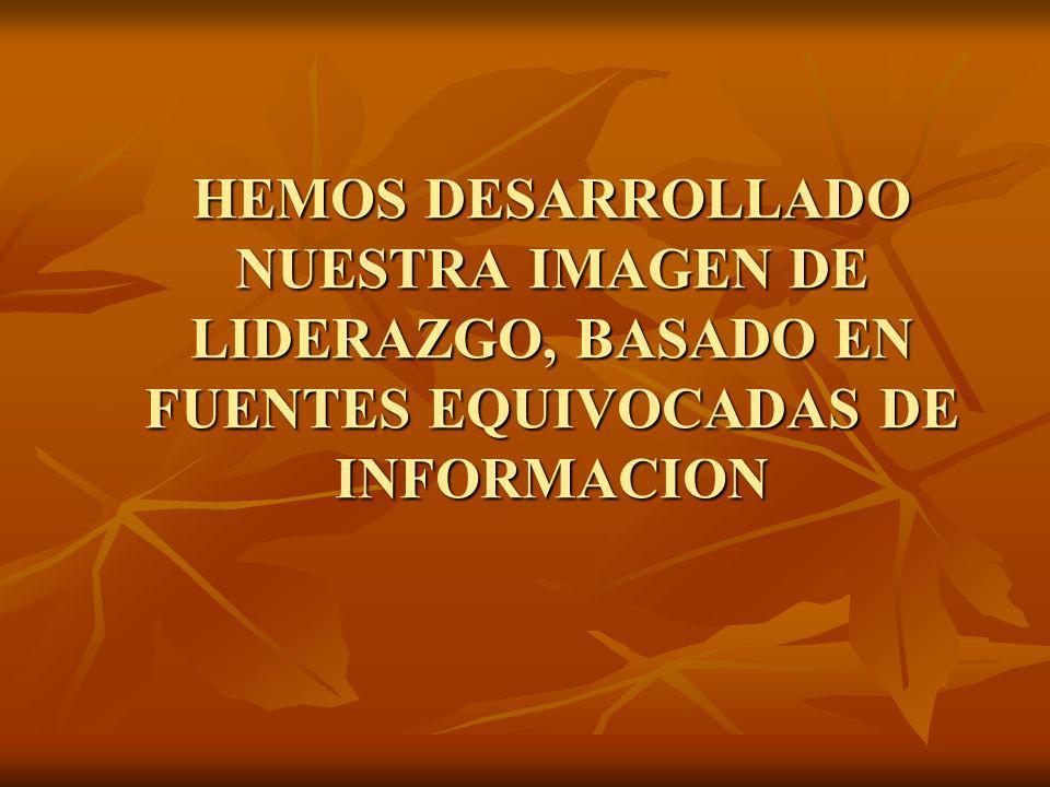 HEMOS DESARROLLADO NUESTRA IMAGEN DE LIDERAZGO, BASADO EN FUENTES EQUIVOCADAS DE INFORMACION
