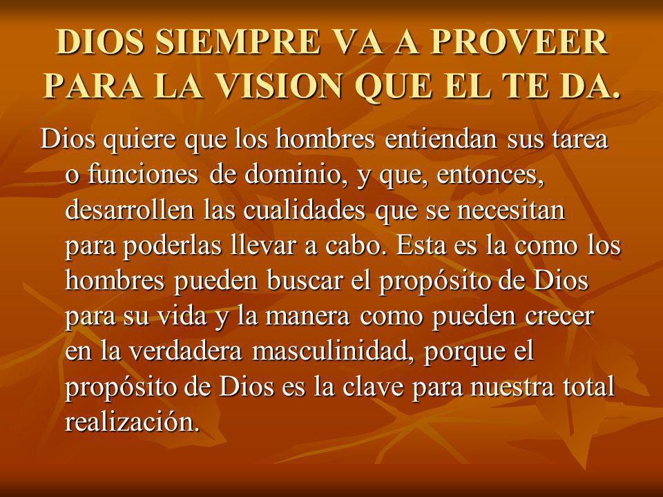 DIOS SIEMPRE VA A PROVEER PARA LA VISION QUE EL TE DA. Dios quiere que los hombres entiendan sus tarea o funciones de dominio, y que, entonces, desarr