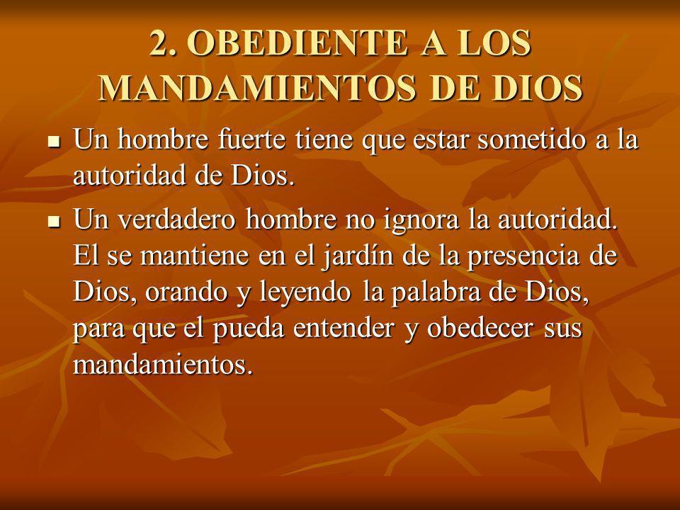 2. OBEDIENTE A LOS MANDAMIENTOS DE DIOS Un hombre fuerte tiene que estar sometido a la autoridad de Dios. Un hombre fuerte tiene que estar sometido a