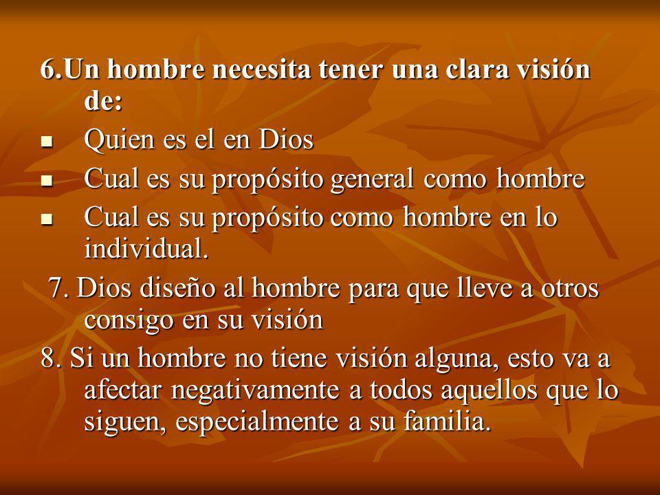 6.Un hombre necesita tener una clara visión de: Quien es el en Dios Cual es su propósito general como hombre Cual es su propósito como hombre en lo in