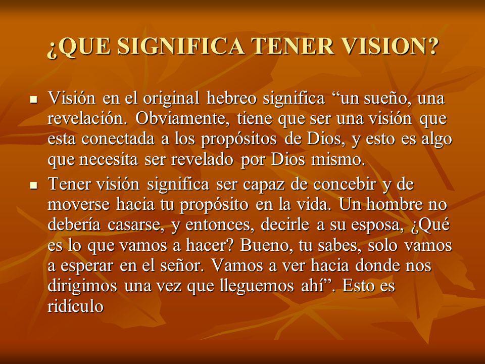 ¿QUE SIGNIFICA TENER VISION? Visión en el original hebreo significa un sueño, una revelación. Obviamente, tiene que ser una visión que esta conectada