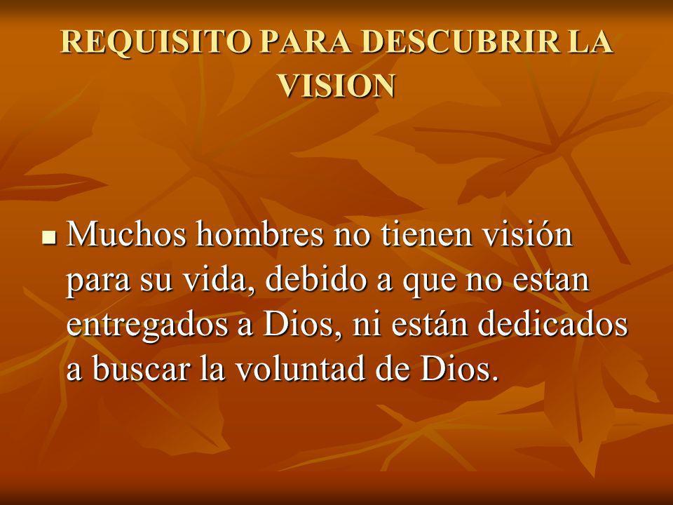 REQUISITO PARA DESCUBRIR LA VISION Muchos hombres no tienen visión para su vida, debido a que no estan entregados a Dios, ni están dedicados a buscar
