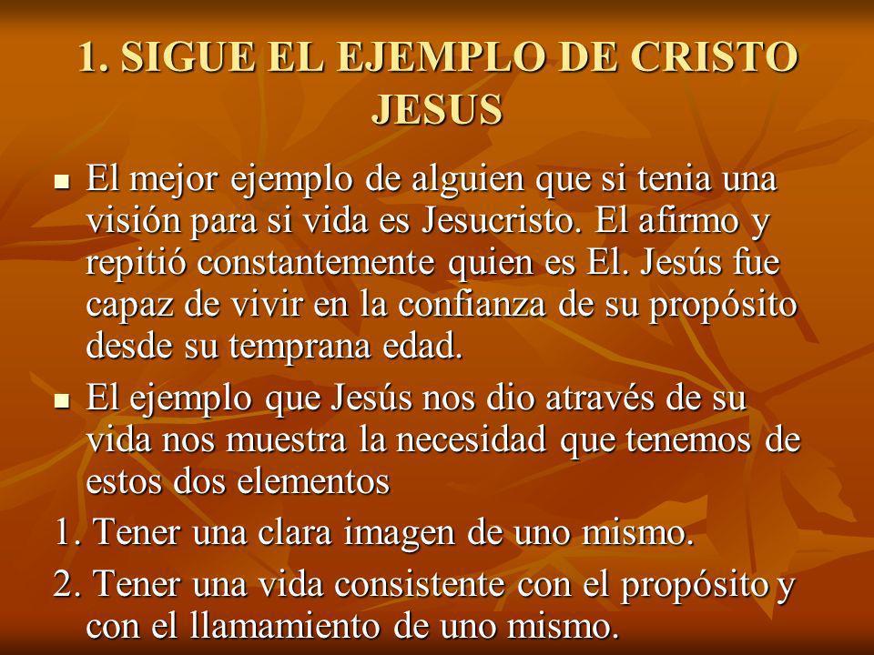 1. SIGUE EL EJEMPLO DE CRISTO JESUS El mejor ejemplo de alguien que si tenia una visión para si vida es Jesucristo. El afirmo y repitió constantemente