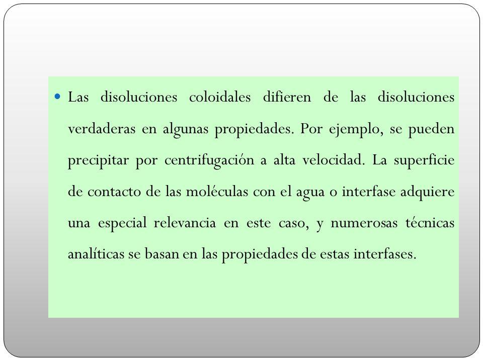 Las disoluciones coloidales difieren de las disoluciones verdaderas en algunas propiedades. Por ejemplo, se pueden precipitar por centrifugación a alt