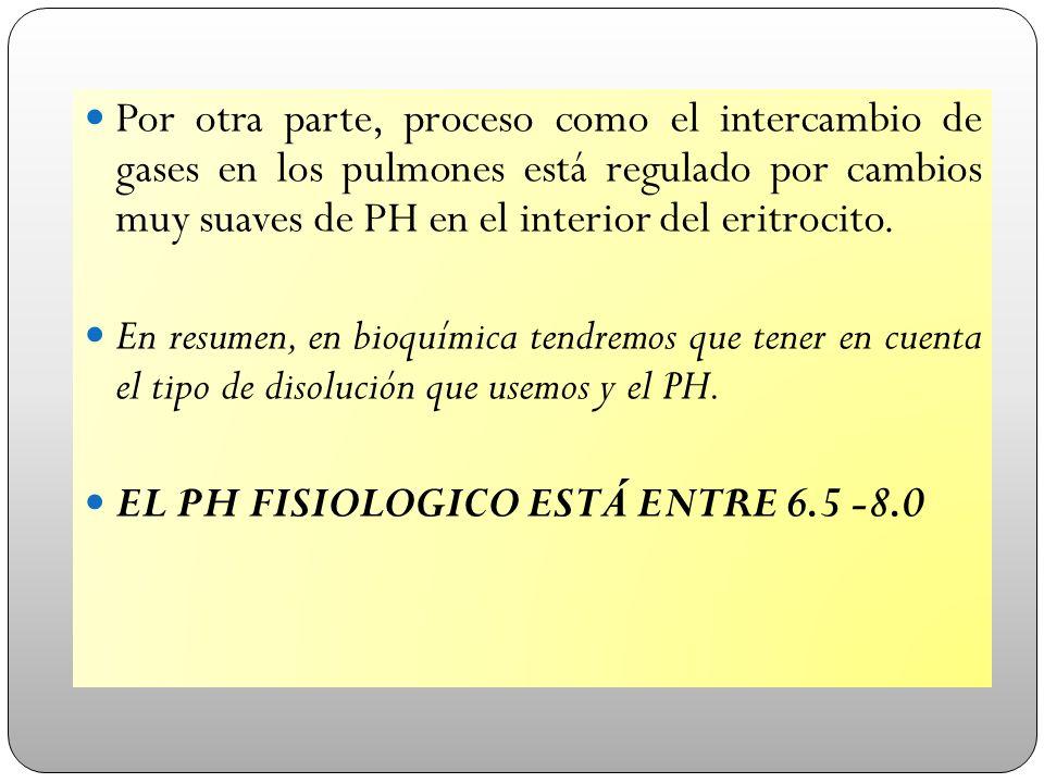 Por otra parte, proceso como el intercambio de gases en los pulmones está regulado por cambios muy suaves de PH en el interior del eritrocito. En resu