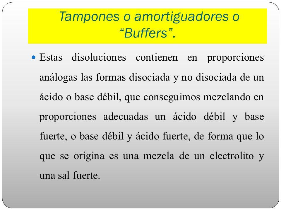 Tampones o amortiguadores o Buffers. Estas disoluciones contienen en proporciones análogas las formas disociada y no disociada de un ácido o base débi