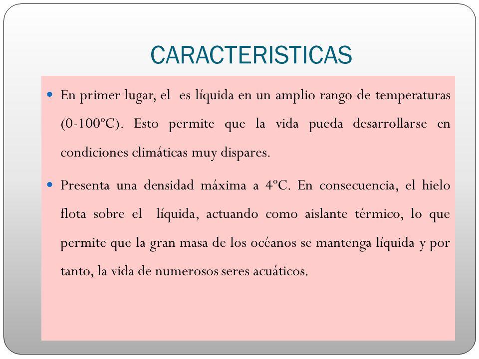 CARACTERISTICAS En primer lugar, el es líquida en un amplio rango de temperaturas (0-100ºC). Esto permite que la vida pueda desarrollarse en condicion