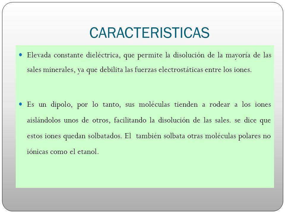 CARACTERISTICAS Elevada constante dieléctrica, que permite la disolución de la mayoría de las sales minerales, ya que debilita las fuerzas electrostát