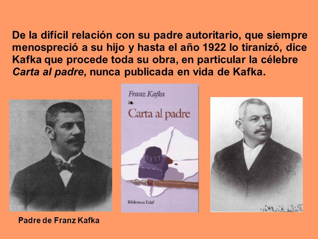 De la difícil relación con su padre autoritario, que siempre menospreció a su hijo y hasta el año 1922 lo tiranizó, dice Kafka que procede toda su obr