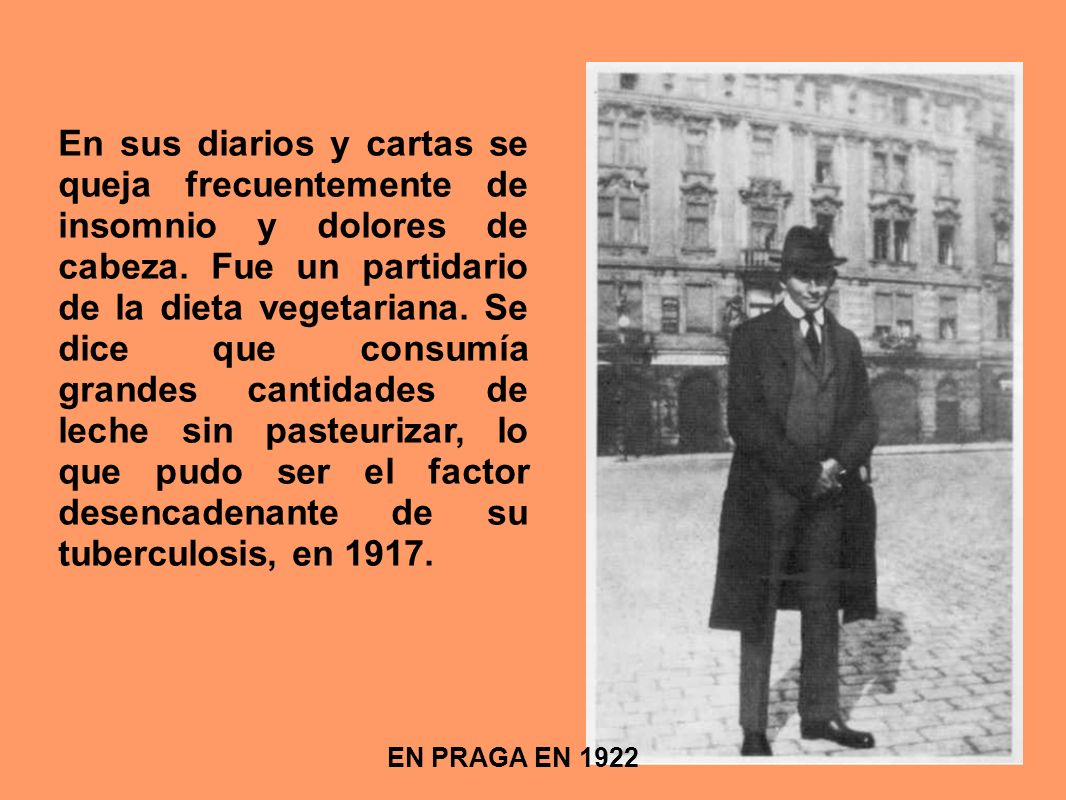 EN PRAGA EN 1922 En sus diarios y cartas se queja frecuentemente de insomnio y dolores de cabeza. Fue un partidario de la dieta vegetariana. Se dice q