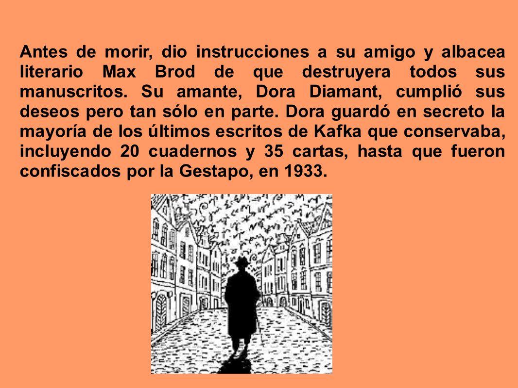 Antes de morir, dio instrucciones a su amigo y albacea literario Max Brod de que destruyera todos sus manuscritos. Su amante, Dora Diamant, cumplió su