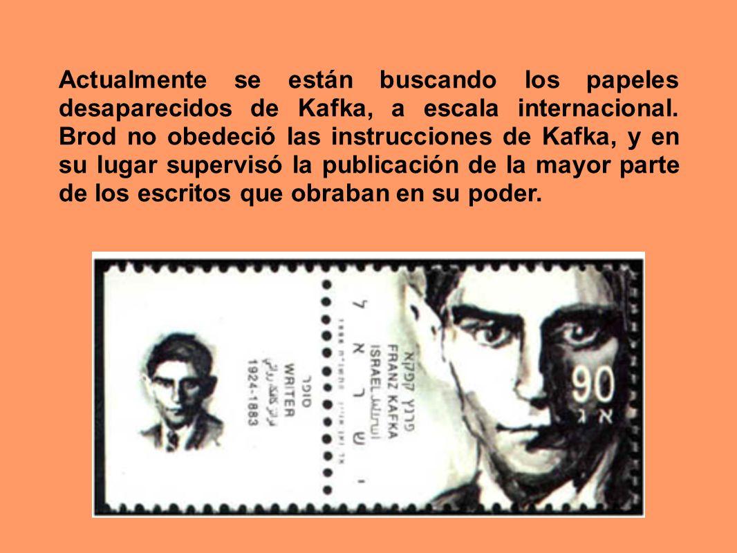 Actualmente se están buscando los papeles desaparecidos de Kafka, a escala internacional. Brod no obedeció las instrucciones de Kafka, y en su lugar s