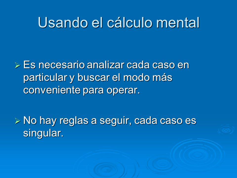 Usando el cálculo mental Es necesario analizar cada caso en particular y buscar el modo más conveniente para operar. Es necesario analizar cada caso e