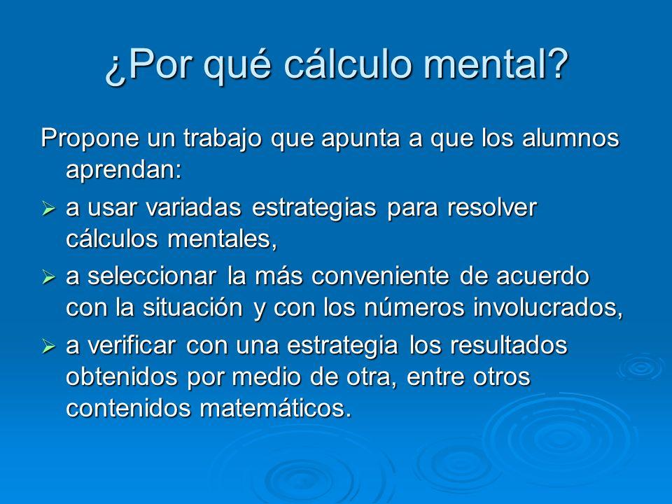 ¿Por qué cálculo mental? Propone un trabajo que apunta a que los alumnos aprendan: a usar variadas estrategias para resolver cálculos mentales, a usar
